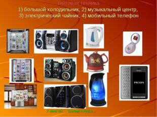 Бытовая техника 1) большой холодильник, 2) музыкальный центр, 3) электрически