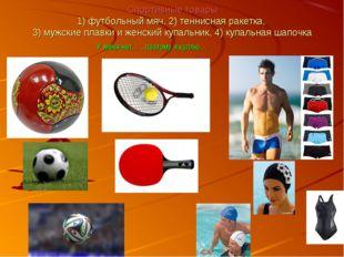 Спортивные товары 1) футбольный мяч, 2) теннисная ракетка, 3) мужские плавки