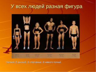 1)низкий, 2) высокий, 3) спортивные, 4) немного полный У всех людей разная фи