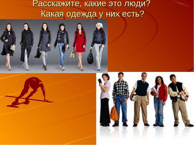 Расскажите, какие это люди? Какая одежда у них есть?