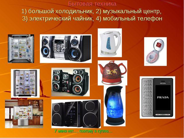 Бытовая техника 1) большой холодильник, 2) музыкальный центр, 3) электрически...