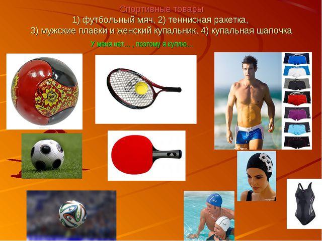 Спортивные товары 1) футбольный мяч, 2) теннисная ракетка, 3) мужские плавки...