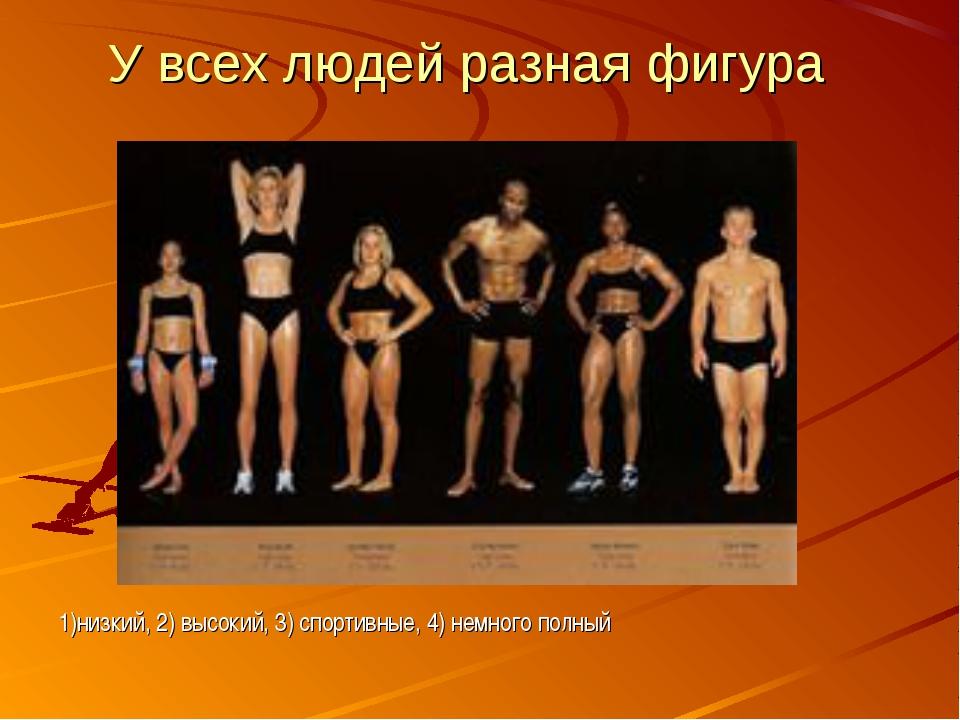 1)низкий, 2) высокий, 3) спортивные, 4) немного полный У всех людей разная фи...