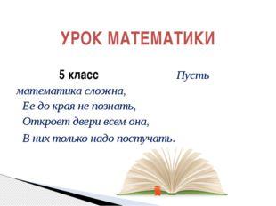 5 класс Пусть математика сложна,  Ее до края не познать, Откроет двери вс