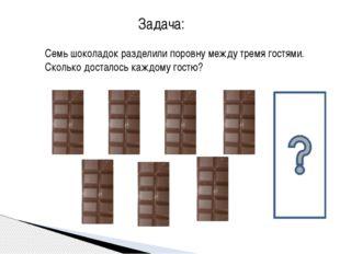 Семь шоколадок разделили поровну между тремя гостями. Сколько досталось каждо