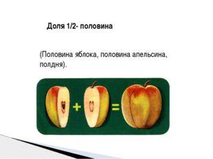 Доля 1/2- половина (Половина яблока, половина апельсина, полдня). Учитель:А к