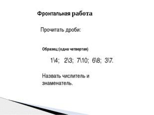 Фронтальная работа Прочитать дроби: 1\4; 2\3; 7\10; 6\8; 3\7. Назвать числи