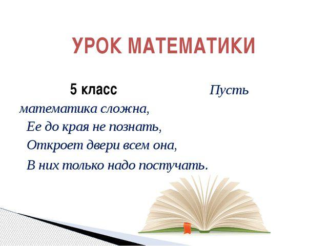 5 класс Пусть математика сложна,  Ее до края не познать, Откроет двери вс...