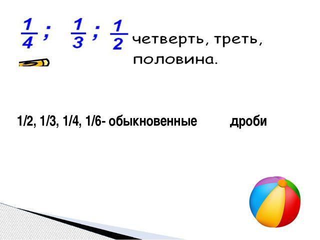 1/2, 1/3, 1/4, 1/6- обыкновенные дроби