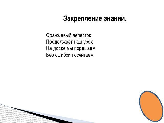 Закрепление знаний. Оранжевый лепесток Продолжает наш урок На доске мы пореша...