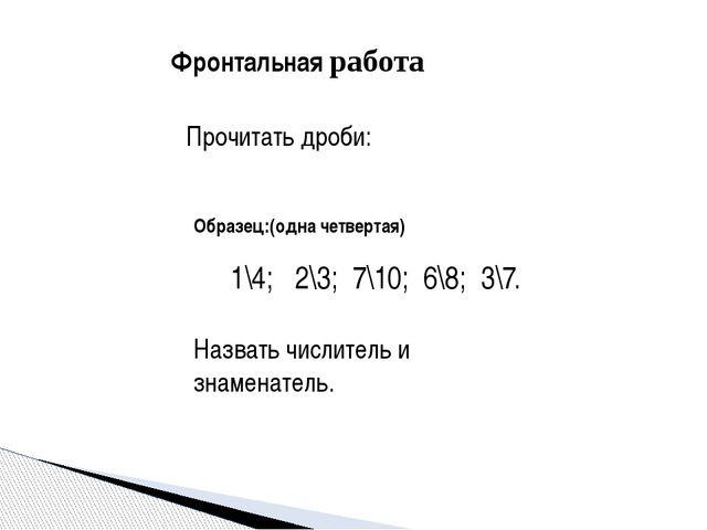 Фронтальная работа Прочитать дроби: 1\4; 2\3; 7\10; 6\8; 3\7. Назвать числи...