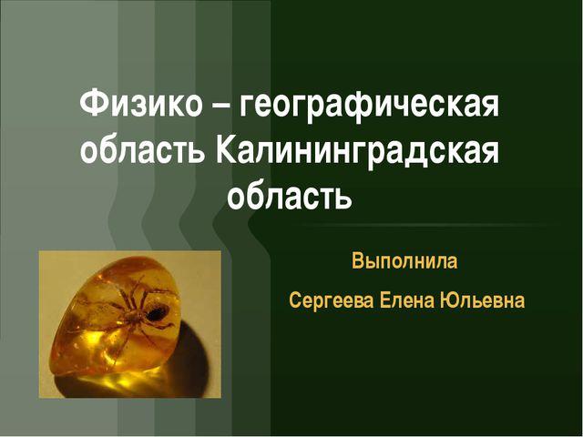 Физико – географическая область Калининградская область Выполнила Сергеева Ел...