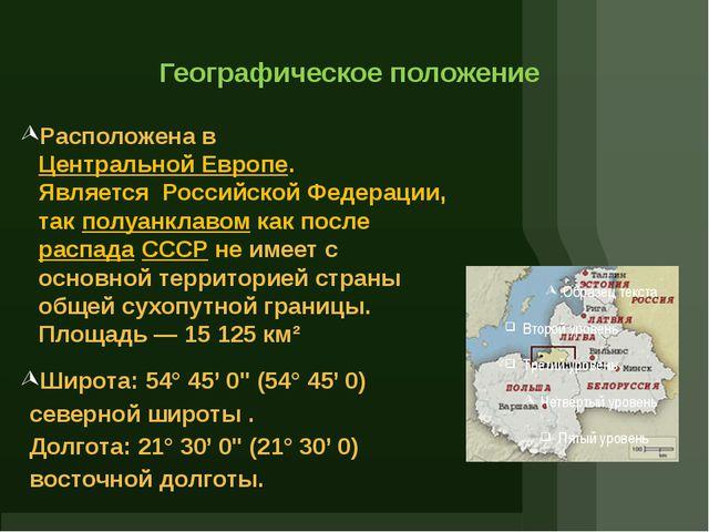 Географическое положение Расположена вЦентральной Европе. ЯвляетсяРоссийск...