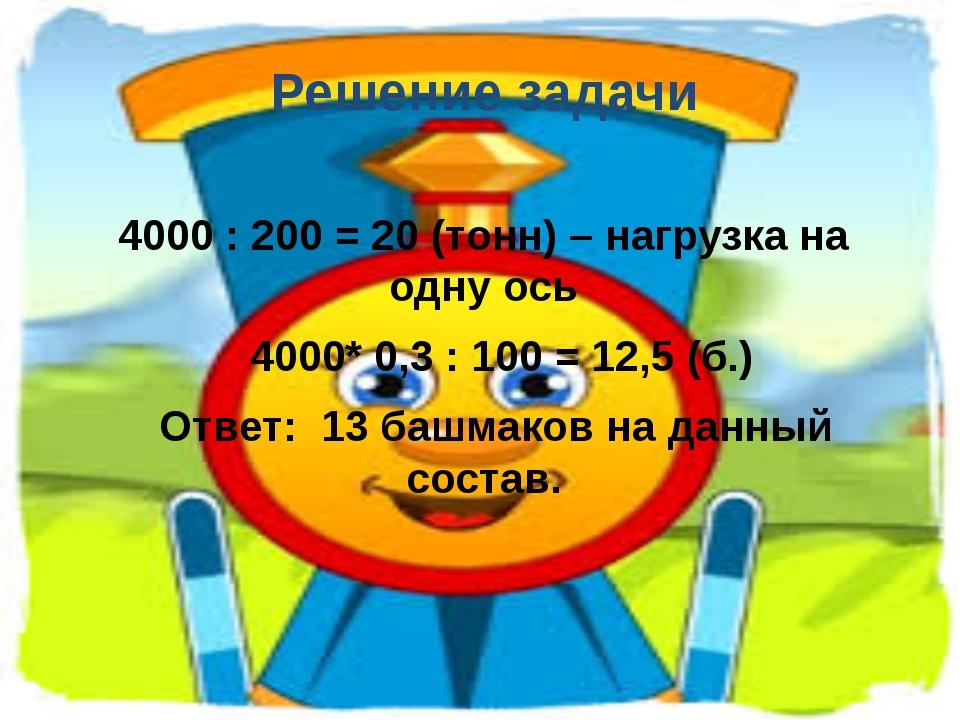 Решение задачи 4000 : 200 = 20 (тонн) – нагрузка на одну ось 4000* 0,3 : 100...