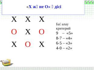 «Х және О» әдісі Бағалау критерий 9 – «5» 8-7 – «4» 6-5 – «3» 4-0 – «2» ХХ