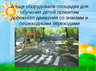 А еще оборудовали площадки для обучения детей правилам дорожного движения со