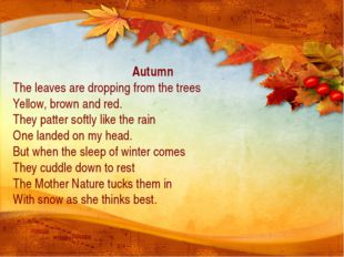 Autumn The leaves are dropping from the trees Yellow, brown and red. They pa