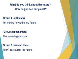 What do you think about the future? How do you see our planet? Group 1 (optim