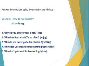 Answer the questions using the gerund or the infinitive Example: - Why do you