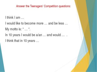 Answer the Teenagers' Competition questions: I think I am … I would like to b