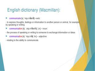 English dictionary (Macmillan): communicate [kə'mju:nɪkeɪt] –verb: - to expre