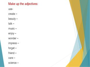 Make up the adjectives: use- create – beauty – talk – music – enjoy – wonder