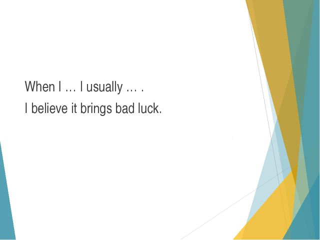 When I … I usually … . I believe it brings bad luck.