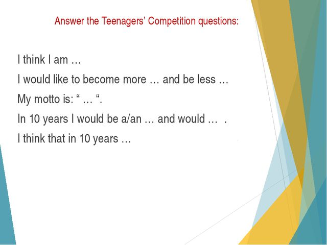 Answer the Teenagers' Competition questions: I think I am … I would like to b...