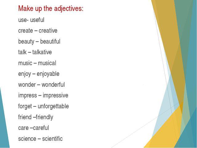 Make up the adjectives: use- useful create – creative beauty – beautiful talk...