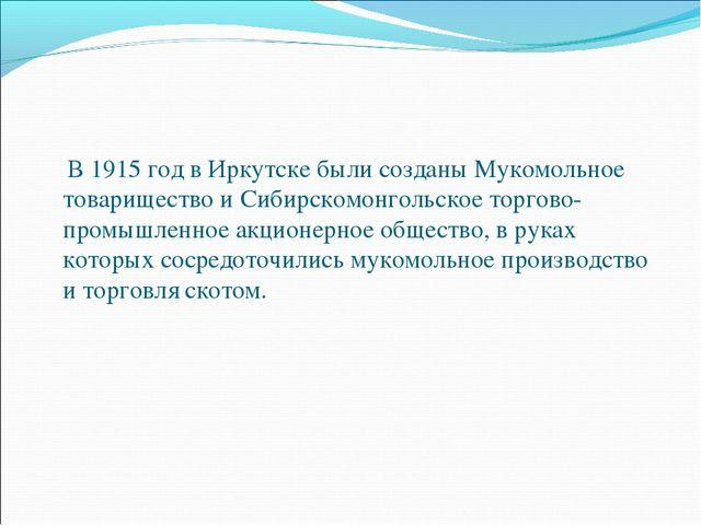 В 1915 год в Иркутске были созданы Мукомольное товарищество и Сибирскомонгол...