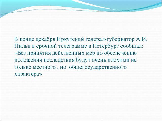 В конце декабря Иркутский генерал-губернатор А.И. Пильц в срочной телеграмме...