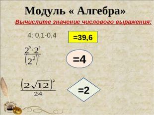 Модуль « Алгебра» 4: 0,1-0,4 =39,6 =4 =2 Вычислите значение числового выражен