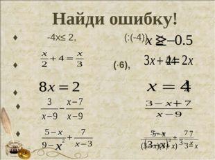 Найди ошибку! ♦ -4х≤2, (:(-4)) ♦ (·6), ♦ ♦ ♦