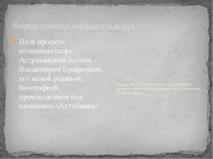 Форма работы: индивидуальная Цель проекта: познакомиться с Астраханским поэто