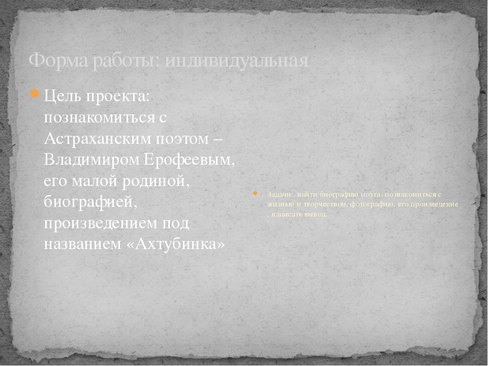 Форма работы: индивидуальная Цель проекта: познакомиться с Астраханским поэто...