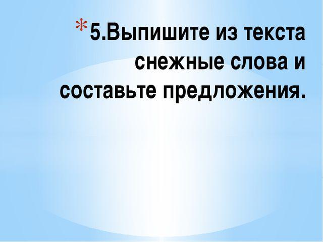5.Выпишите из текста снежные слова и составьте предложения.