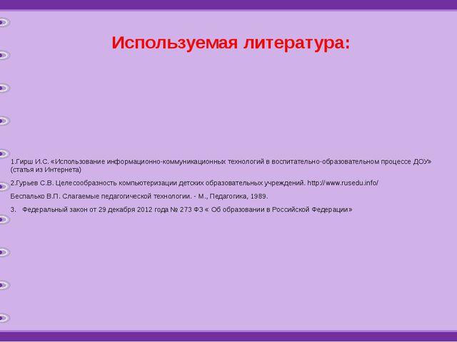 Используемая литература: 1.Гирш И.С. «Использование информационно-коммуникаци...