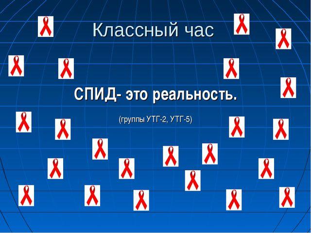 Классный час СПИД- это реальность. (группы УТГ-2, УТГ-5)