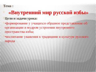 Тема : «Внутренний мир русской избы» Цели и задачи урока: •формирование у уч