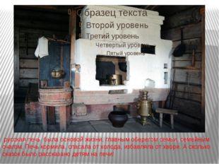 русская печь была основой жизни, главным оберегом семьи, семейным очагом. Пе