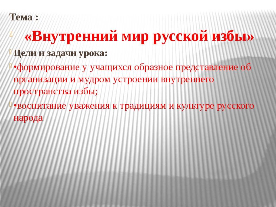 Тема : «Внутренний мир русской избы» Цели и задачи урока: •формирование у уч...