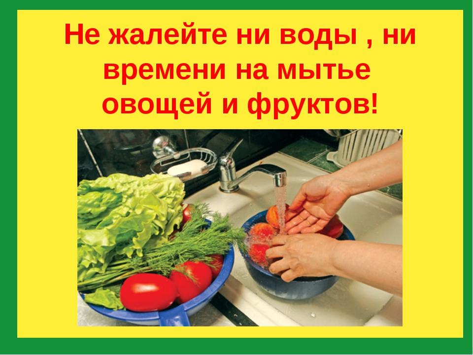 Не жалейте ни воды , ни времени на мытье овощей и фруктов!