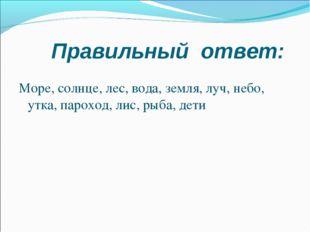 Правильный ответ: Море, солнце, лес, вода, земля, луч, небо, утка, пароход,