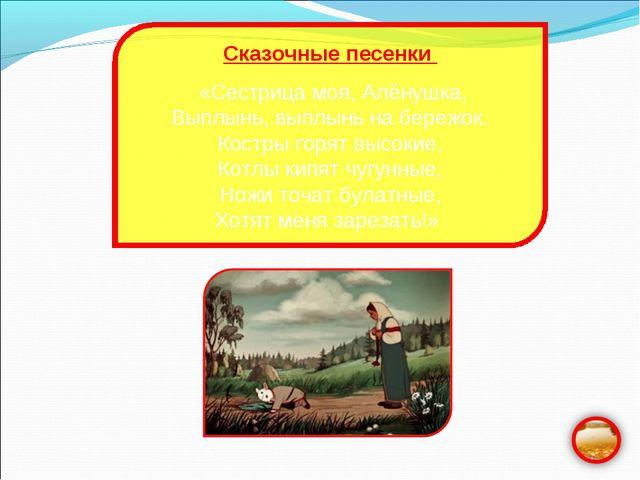 Сказочные песенки «Сестрица моя, Алёнушка, Выплынь, выплынь на бережок. Костр...