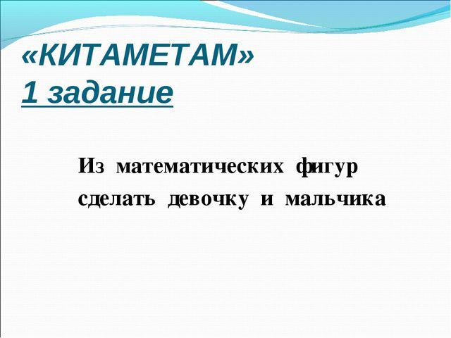 «КИТАМЕТАМ» 1 задание Из математических фигур сделать девочку и мальчика