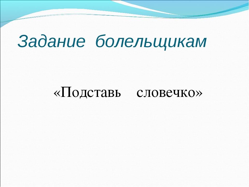 Задание болельщикам «Подставь словечко»