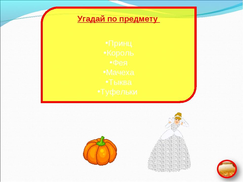 Угадай по предмету Принц Король Фея Мачеха Тыква Туфельки