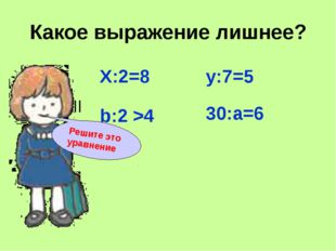 Какое выражение лишнее? Х:2=8 b:2 >4 y:7=5 30:a=6 Решите это уравнение