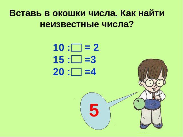 Вставь в окошки числа. Как найти неизвестные числа? 5 10 : = 2 15 : =3 20 : =4