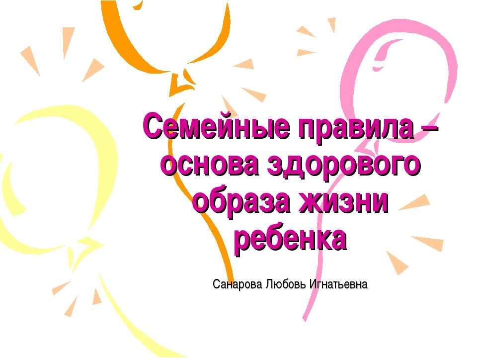 Семейные правила – основа здорового образа жизни ребенка Санарова Любовь Игна...